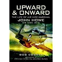 Upward and Onward: Life of Air Vice-Marshal John Howe CB, CBE, AFC