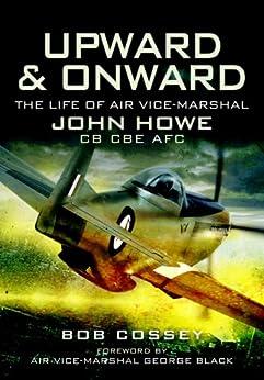 Upward and Onward: Life of Air Vice-Marshal John Howe CB, CBE, AFC by [Cossey, Bob, ,]