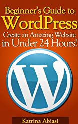 Beginner's Guide to WordPress: Create an Amazing Website in Under 24 Hours! (Updated January 2016) (English Edition)