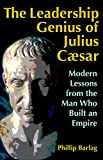 The Leadership Genius of Julius Caesar: Modern Lessons from the Man Who Built an Empire - Phillip Barlag