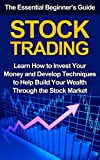 Stock Trading: The Essential Beginner's Guide - Learn How to Invest Your Money and Develop Techniques to Help Build Your Wealth Through the Stock Market (Investments, Trading Strategies, Stocks)