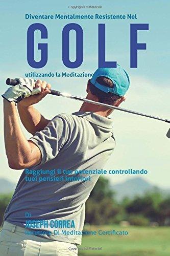 Diventare mentalmente resistente nel Golf utilizzando la meditazione: Raggiungi il tuo potenziale controllando i tuoi pensieri interiori by Joseph Correa (Istruttore di Meditazione Certificato) (2015-05-25)