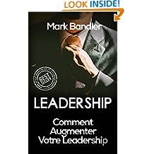 Leadership: Comment Augmenter Votre Leadership (Leadership, Influence, Charisme, Pouvoir, Richesse) (French Edition)