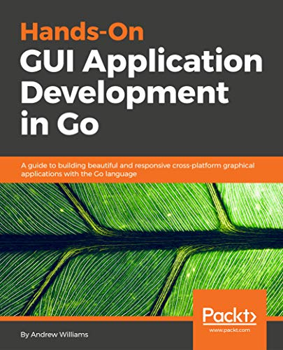Hands-On GUI Application Development in Go: A guide to building beautiful and responsive cross-platform graphical applications with the Go language (English Edition)