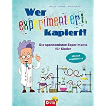 Wer experimentiert, kapiert!: Die spannendsten Experimente für Kinder ab 8 Jahren
