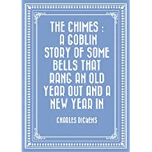 The Chimes : A Goblin Story of Some Bells That Rang an Old Year out and a New Year In (English Edition)