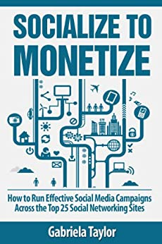 Socialize to Monetize: How to Run Effective Social Media Campaigns Across the Top 25 Social Networking Sites (Give Your Marketing a Digital Edge Series) (English Edition) par [Taylor, Gabriela]