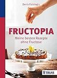 Fructopia: Meine besten Rezepte ohne Fructose