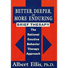 Better, Deeper And More Enduring Brief Therapy: The Rational Emotive Behavior Therapy Approach