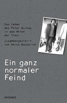 Ein ganz normaler Feind: Das Leben des Peter Wulkau in den Akten der Stasi. Zusammengestellt von Heike Bachelier