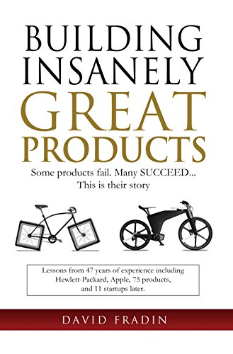 Building Insanely Great Products: Some Products Fail, Many Succeed... This is their Story: Lessons from 47 years of experience including Hewlett-Packard, ... and 11 startups later (English Edition)