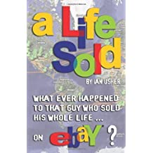 A Life Sold - What Ever Happened to That Guy Who Sold His Whole Life on Ebay? by Ian Usher (2010-11-04)
