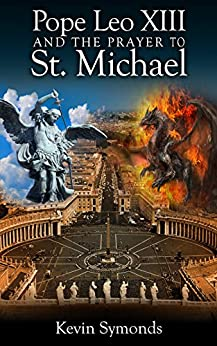 Pope Leo XIII And the Prayer to St. Michael: An Historical and Theological Examination by [Symonds, Kevin]
