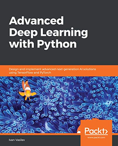 Advanced Deep Learning with Python: Design and implement advanced next-generation AI solutions using TensorFlow and PyTorch (English Edition)
