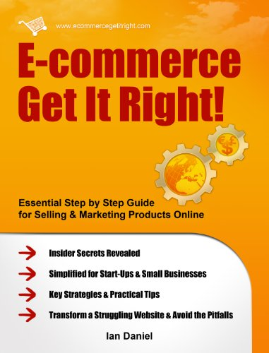 E-commerce Get It Right! Step by Step E-commerce Guide for Selling & Marketing Products Online. Insider Secrets, Key Strategies & Practical Tips, Simplified for Your Startup & Small Business