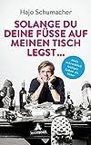 Solange du deine Füße auf meinen Tisch legst ...: Mein schrecklich lustiges Leben als Vater - Hajo Schumacher