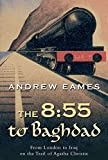 The 8:55 to Baghdad: From London to Iraq on the Trail of Agatha Christie by Andrew Eames (2006-05-02)