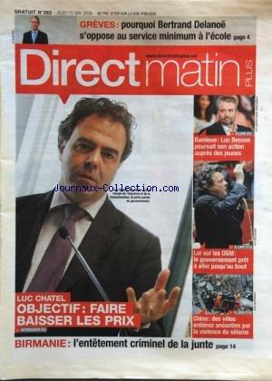 DIRECT MATIN PLUS [No 262] du 15/05/2008 - LUC CHATEL / OBJECTIF FAIRE BAISSER LES PRIX -BIRMANIE / L'ENTETEMENT CRIMINEL DE LA JUNTE -CHINE / DES VILLES ENTIERES ANEANTIES PAR LA VIOLENCE DU SEISME -LOI SUR LES OGM -BANLIEUE / LUC ESSON POURSUIT SON ACTION AUPRES DES JEUNES - LES CONFLITS SOCIAUX ET BERTRAND DELANOE