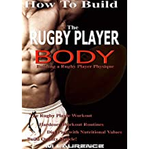 How To Build The Rugby Player Body: Building a Rugby Player Physique, The Rugby Player Workout, Hardcore Workout Plan, Diet Plan with Nutritional Values, Build Quality Muscle (English Edition)