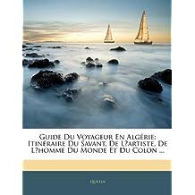 Guide Du Voyageur En Algrie: Itinraire Du Savant, de L?artiste, de L?homme Du Monde Et Du Colon ...