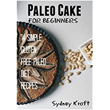 Paleo Cake for Beginners: 14 Simple Gluten Free Paleo Diet Recipes: (Paleo Diet, Paleo Cakes, Paleo Cookbook, Paleo Recipes, Paleo for Beginners, Gluten-Free) (English Edition)