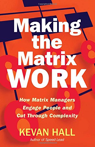 Making the Matrix Work: How Matrix Managers Can Engage People and Cut Through Complexity