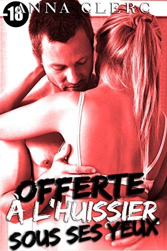 Offerte  l'Huissier Sous Ses Yeux: (Romance Adulte -18, Soumission, Adultre, Voyeurisme, Cuckolding, Cocu, Triolisme)