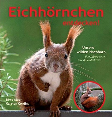 Eichhörnchen entdecken!: Unsere wilden Nachbarn - Ihre Lebensweise, ihre Besonderheiten