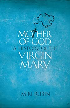 Mother of God: A History of the Virgin Mary by [Rubin, Miri]
