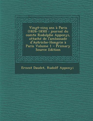 Vingt-Cinq ANS a Paris (1826-1850): Journal Du Comte Rodolphe Apponyi, Attache de L'Ambassade D'Autriche-Hongrie a Paris Volume 1