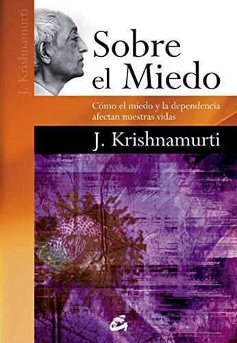Sobre El Miedo / About Fear: Cómo El Miedo Y La Dependencia Afectan Nuestras Vidas por Jiddu Krishnamurti