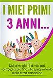 I Miei Primi 3 Anni: Dai primi giorni di vita del vostro piccolo fino allo spegnimento della terza candelina