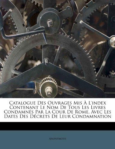 Catalogue Des Ouvrages MIS A L'Index Contenant Le Nom de Tous Les Livres Condamnes Par La Cour de Rome, Avec Les Dates Des Decrets de Leur Condamnation