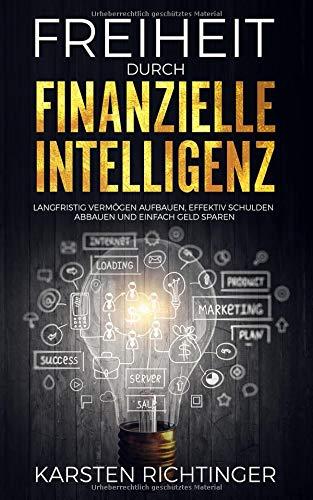 Freiheit durch finanzielle Intelligenz: Langfristig Vermögen aufbauen, effektiv Schulden abbauen und einfach Geld sparen.