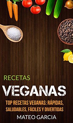 Recetas Veganas: Top Recetas Veganas: Rápidas, saludables, fáciles y divertidas por Mateo Garcia