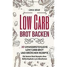 Low Carb Brot backen: 30 unwiderstehliche Low Carb Brot und Brötchen Rezepte - Die besten Brot Rezepte ohne Kohlenhydrate zum Abnehmen