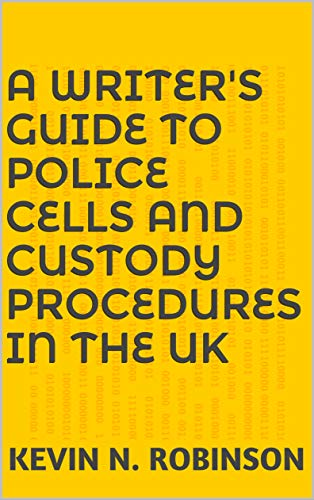 A Writer's Guide to Police Cells and Custody Procedures in the UK by [Robinson, Kevin N.]
