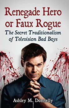 Renegade Hero or Faux Rogue: The Secret Traditionalism of Television Bad Boys by [Donnelly, Ashley M.]