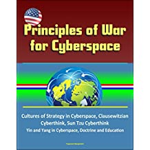 Principles of War for Cyberspace - Cultures of Strategy in Cyberspace, Clausewitzian Cyberthink, Sun Tzu Cyberthink, Yin and Yang in Cyberspace, Doctrine and Education (English Edition)
