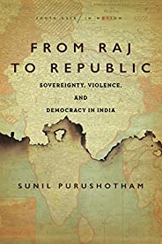 From Raj to Republic: Sovereignty, Violence, and Democracy in India (South Asia in Motion)
