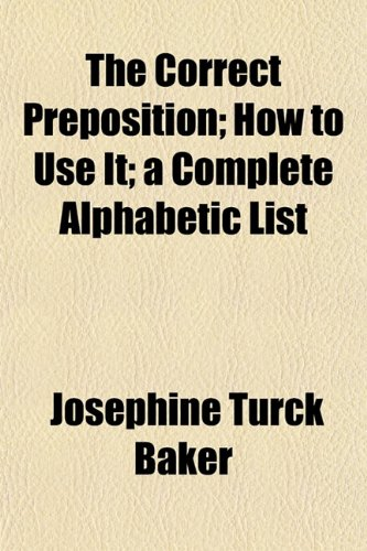 The Correct Preposition; How to Use It; a Complete Alphabetic List