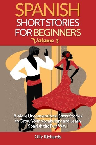 Spanish Short Stories For Beginners Volume 2: 8 More Unconventional Short Stories to Grow Your Vocabulary and Learn Spanish the Fun Way! (Spanish Edition) by Olly Richards (2015-12-13)