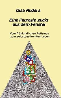 Eine Fantasie guckt aus dem Fenster: Vom frühkindlichen Autismus zum selbstbestimmten Leben von [Anders, Gisa]