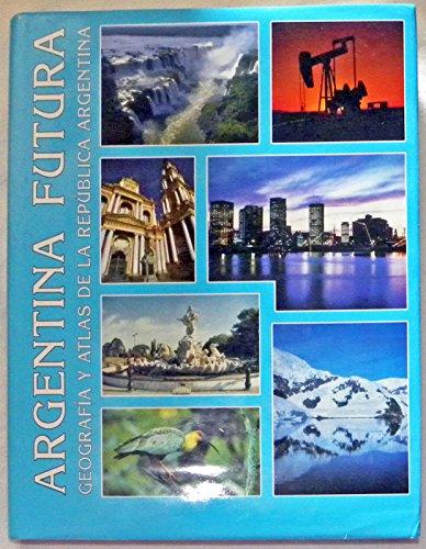 Argentina Futura: Geografia y Atlas de la Republica Argentina: Desarrollo Fisico, Economico, Humano, Ecologico y Turistico por Maria Beatriz Schroh