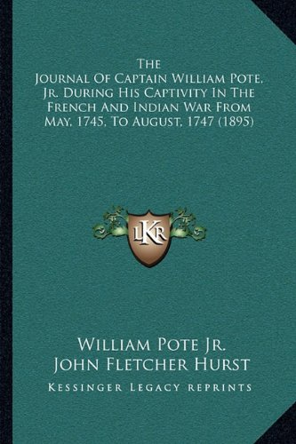 The Journal of Captain William Pote, JR. During His Captivity in the French and Indian War from May, 1745, to August, 1747 (1895)