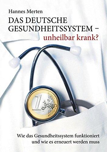 Das deutsche Gesundheitssystem - unheilbar krank?: Wie das Gesundheitssystem funktioniert und wie es erneuert werden muss Wie Es Funktioniert