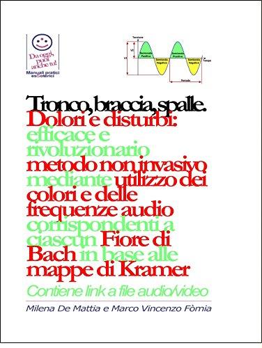 Tronco, braccia, spalle, mani - Dolori e disturbi: rivoluzionario ed efficace metodo non invasivo mediante l'utilizzo dei colori e delle frequenze corrispondenti ... Fiore di Bach in base alle mappe di Kramer.