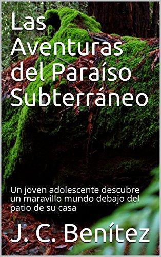 Descargar Libro Las Aventuras en el Paraíso Subterráneo: Un joven adolescente descubre un maravillo mundo debajo del patio de su casa (ficción nº 1) de J. C. Benítez