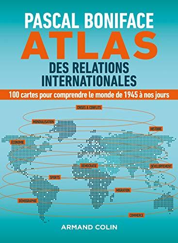 Atlas des relations internationales - 100 cartes pour comprendre le monde de 1945 à nos jours