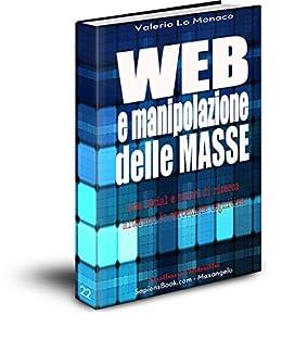 WEB e manipolazione delle MASSE: Come Social e Motori di ricerca alterano la percezione cognitiva (Collana Ribelle Vol. 22) di [Lo Monaco, Valerio]
